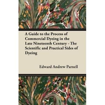 A Guide to the Process of Commercial Dyeing in the Late Nineteenth Century  The Scientific and Practical Sides of Dyeing by Parnell & Edward Andrew