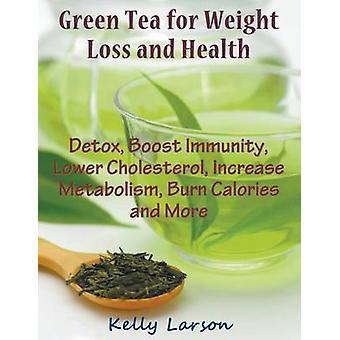 Green Tea for Weight Loss Large Print Detox Boost Immunity Lower Cholesterol Increase Metabolism Burn Calories and More by Larson & Kelly