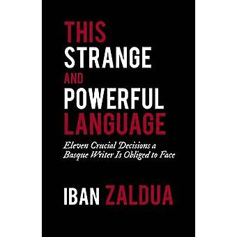 This Strange and Powerful Language Eleven Crucial Decisions a Basque Writer Is Obliged to Face by Zaldua & Iban