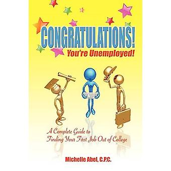 Congratulations Youre Unemployed a Complete Guide to Finding Your First Job Out of College. by Abel & C. P. C. Michelle