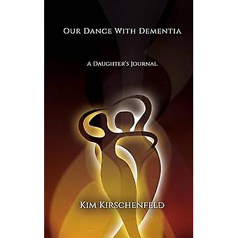 Our Dance With Dementia A Daughters Journal by Kirschenfeld & Kim
