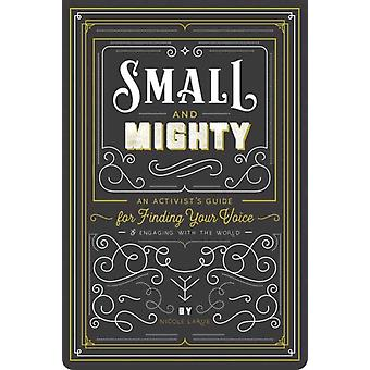 Small and Mighty  An Activist s Guide for Finding Your Voice and Engaging with the World by Nicole Larue