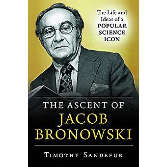 The Ascent of Jacob Bronowski - The Life and Ideas of a Popular Scienc