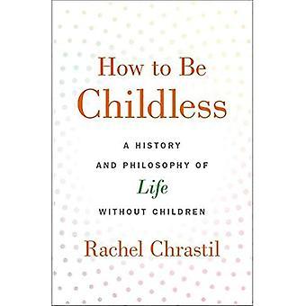 Hoe kinderloos te zijn: een geschiedenis en filosofie van het leven zonder kinderen