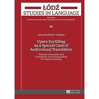 Opera Surtitling as a Special Case of Audiovisual Translation Towards a Semiotic and Translation Based Framework for Opera Surtitling 46 Lodz Studies in Language