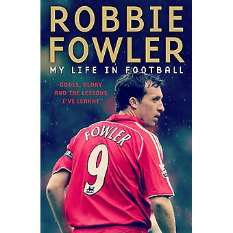 Robbie Fowler My Life In Football by Robbie Fowler