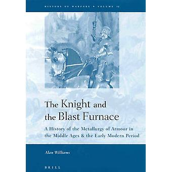 The Knight and the Blast Furnace A History of the Metallurgy of Armour in the Middle Ages amp the Early Modern Period door Alan Williams