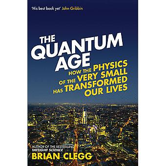 The Quantum Age - How the Physics of the Very Small Has Transformed Ou
