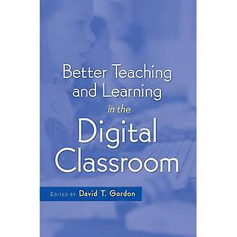Better Teaching and Learning in the Digital Classroom by David T. Gor