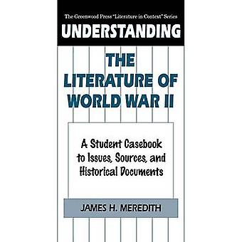 Understanding the Literature of World War II A Student Casebook to Issues Sources and Historical Documents by Meredith & James