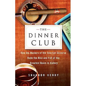 The Dinner Club How the Masters of the Internet Universe Rode the Rise and Fall of the Greatest Boom in History by Henry & Shannon