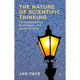 The Nature of Scientific Thinking On Interpretation Explanation and Understanding by Faye & Jan