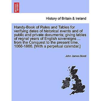 HandyBook di regole e tabelle per verificare le date degli eventi storici e dei documenti pubblici e privati, dando tabelle di regnal anni dei sovrani inglesi... dalla conquista per il ti presente da James Bond & John