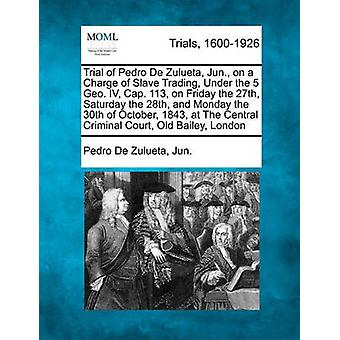 Trial of Pedro De Zulueta Jun. on a Charge of Slave Trading Under the 5 Geo. IV Cap. 113 on Friday the 27th Saturday the 28th and Monday the 30th of October 1843 at The Central Criminal Court by Jun. & Pedro De Zulueta