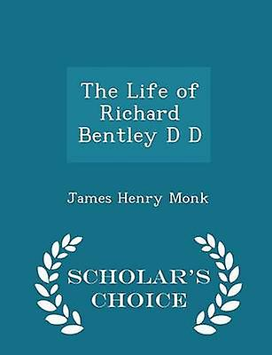 The Life of Richard Bentley D D  Scholars Choice Edition by Monk & James Henry