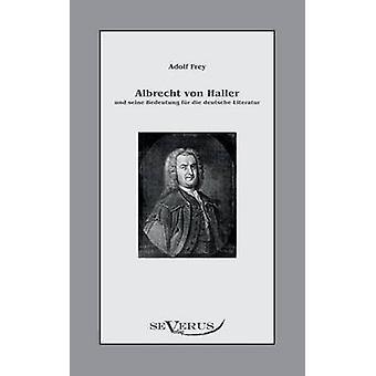 Albrecht Von Haller Und Seine Bedeutung Fur Die Deutsche Literatur by Frey & Adolf