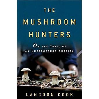 The Mushroom Hunters - On the Trail of an Underground America by Langd