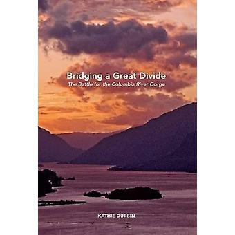 Bridging a Great Divide - The Battle for the Columbia River Gorge by K