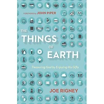 The Things of Earth - Treasuring God by Enjoying His Gifts by Joe Rign