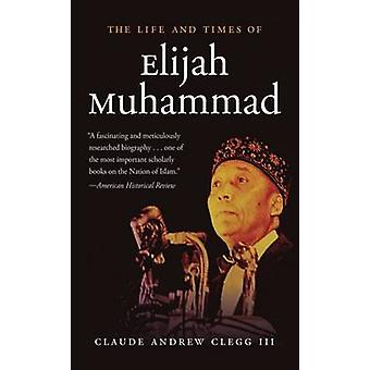 The Life and Times of Elijah Muhammad by Claude Andrew Clegg - 978146