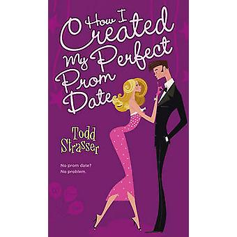 How I Created My Perfect Prom Date by Todd Strasser - 9781416954101 B