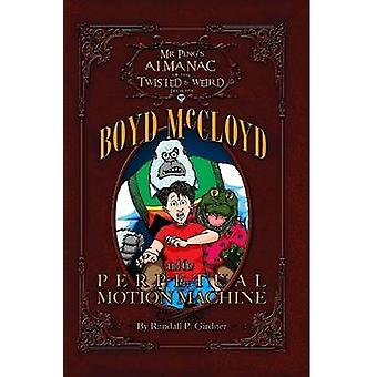 Mr. Pings Almanac of the Twisted  Weird presents Boyd McCloyd and the Perpetual Motion Machine by Girdner & Randall P.