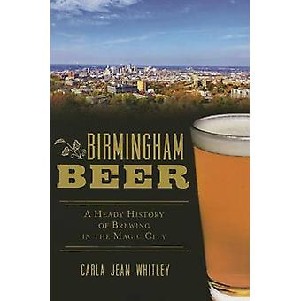 Birmingham Beer - A Heady History of Brewing in the Magic City by Carl