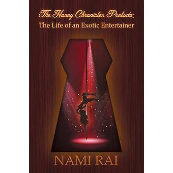 The Honey Chronicles Prelude The Life of an Exotic Entertainer by Nami Rai
