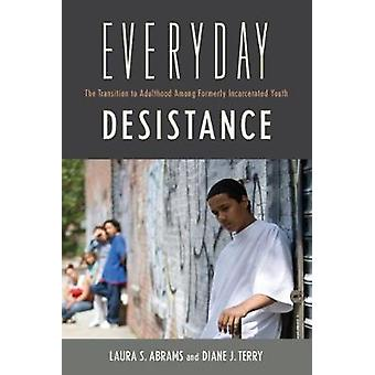 Everyday Desistance The Transition to Adulthood Among Formerly Incarcerated Youth by Abrams & Laura S.