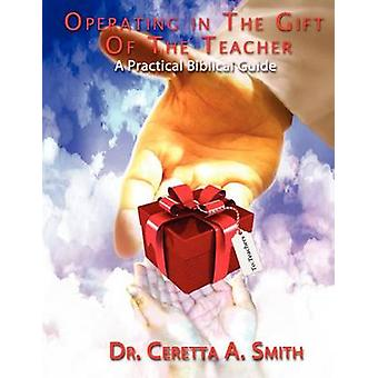 Operating in the Gift of the Teacher A Practical Biblical Guide by Smith & Ceretta A.
