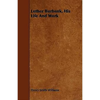 Luther Burbank His Life And Work by Williams & Henry Smith