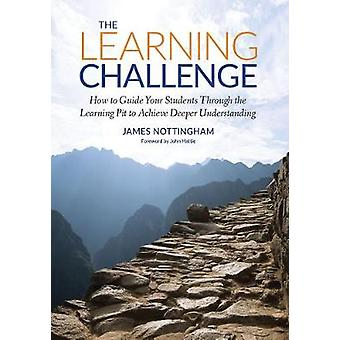 The Learning Challenge How to Guide Your Students Through the Learning Pit to Achieve Deeper Understanding Challenging Learning Series
