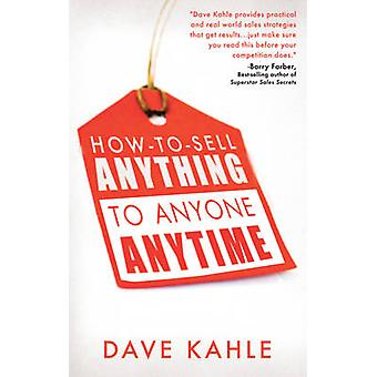 How to Sell Anything to Anyone Anytime by Dave Kahle