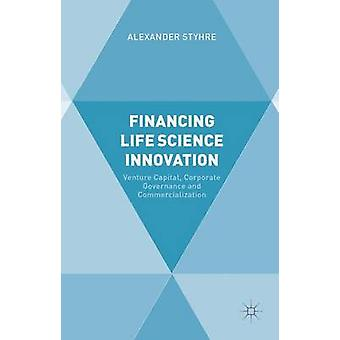Financing Life Science Innovation Venture Capital Corporate Governance and Commercialization by Styhre & Alexander