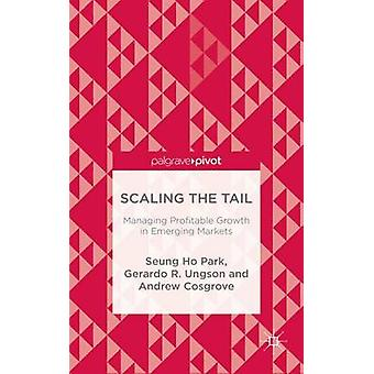 Scaling the Tail Managing Profitable Growth in Emerging Markets by Seung Ho ParkGerardo R. UngsonAndrew Cosgrove
