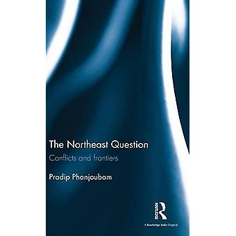 The Northeast Question  Conflicts and frontiers by Phanjoubam & Pradip