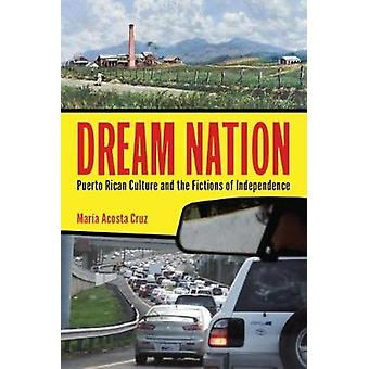 Dream Nation  Puerto Rican Culture and the Fictions of Independence by Maria Acosta Cruz