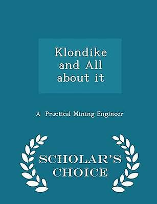 Klondike and All about it  Scholars Choice Edition by Practical Mining Engineer & A