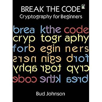 Break the Code - Cryptography for Beginners by Bud Johnson - 978048629