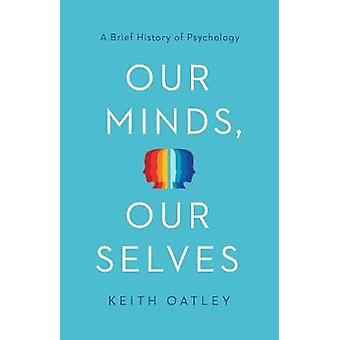 Our Minds - Our Selves - A Brief History of Psychology by Keith Oatley