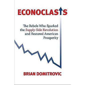 Econoclasts - The Rebels Who Sparked the Supply-side Revolution and Re