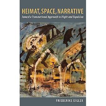 Heimat Space Narrative Toward a Transnational Approach to Flight and Expulsion by Eigler & Friederike