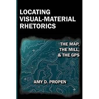 Locating VisualMaterial Rhetorics The Map the Mill and the GPS by Propen & Amy D.