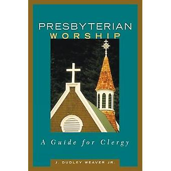 Presbyterian Worship A Guide for Clergy by Weaver & J. Dudley & Jr.