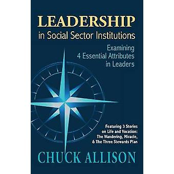 LEADERSHIP in Social Sector Institutions Examining 4 Essential Attributes in Leaders by Allison & Chuck