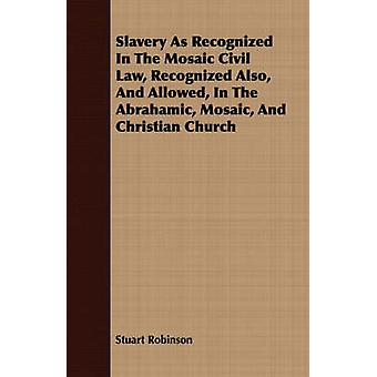 Slavery As Recognized In The Mosaic Civil Law Recognized Also And Allowed In The Abrahamic Mosaic And Christian Church by Robinson & Stuart