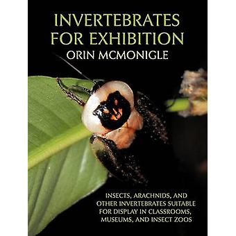Invertebrates For Exhibition Insects Arachnids and Other Invertebrates Suitable for Display in Classrooms Museums and Insect Zoos by McMonigle & Orin