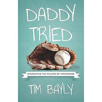 Daddy Tried Overcoming the Failures of Fatherhood by Bayly & Tim