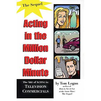 Acting in the Million Dollar Minute The Art and Business of Performing in TV Commercials Expanded Edition by Logan & Tom