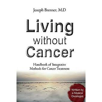 Living Without Cancer  Handbook of Integrative Methhods for Cancer Treatment by Brenner & Joseph